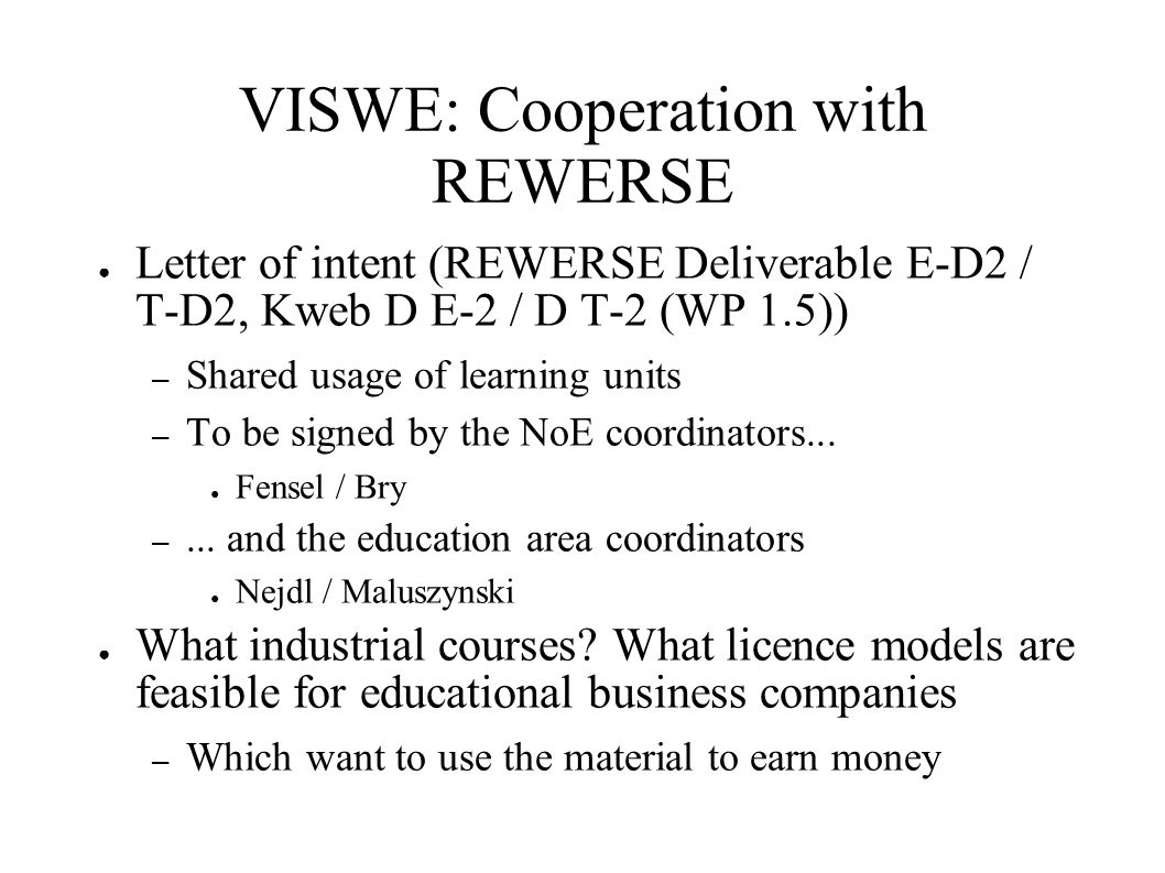 VISWE: Cooperation with REWERSE ● Letter of intent (REWERSE Deliverable E-D2 / T-D2, Kweb D E-2 / D T-2 (WP 1.5)) – Shared usage of learning units – To be signed by the NoE coordinators...
