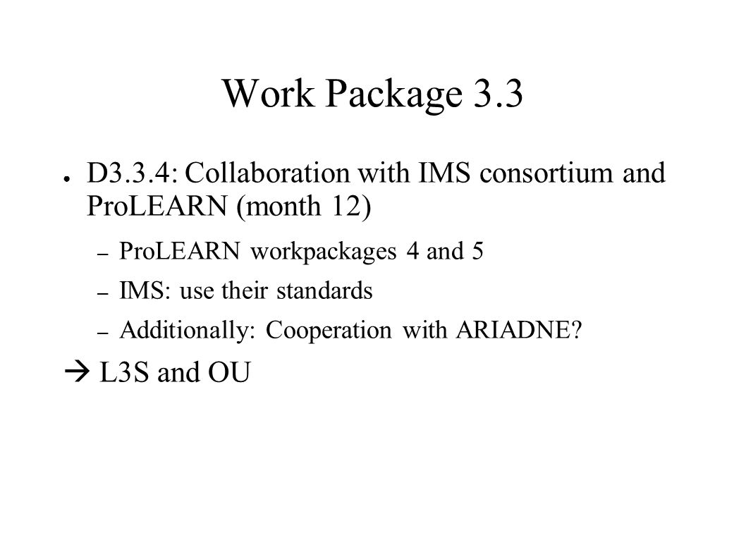 Work Package 3.3 ● D3.3.4: Collaboration with IMS consortium and ProLEARN (month 12) – ProLEARN workpackages 4 and 5 – IMS: use their standards – Additionally: Cooperation with ARIADNE.
