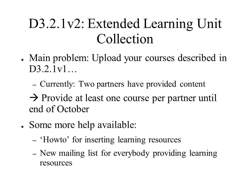 D3.2.1v2: Extended Learning Unit Collection ● Main problem: Upload your courses described in D3.2.1v1… – Currently: Two partners have provided content  Provide at least one course per partner until end of October ● Some more help available: – 'Howto' for inserting learning resources – New mailing list for everybody providing learning resources