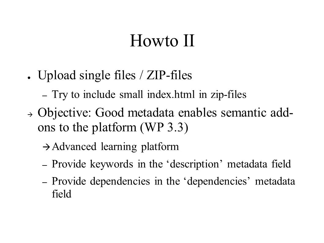 Howto II ● Upload single files / ZIP-files – Try to include small index.html in zip-files  Objective: Good metadata enables semantic add- ons to the platform (WP 3.3)  Advanced learning platform – Provide keywords in the 'description' metadata field – Provide dependencies in the 'dependencies' metadata field