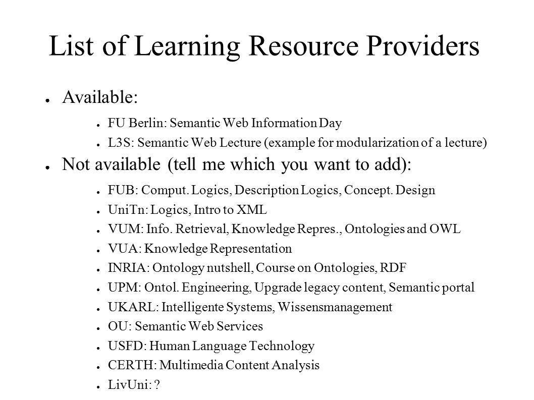 List of Learning Resource Providers ● Available: ● FU Berlin: Semantic Web Information Day ● L3S: Semantic Web Lecture (example for modularization of a lecture) ● Not available (tell me which you want to add): ● FUB: Comput.