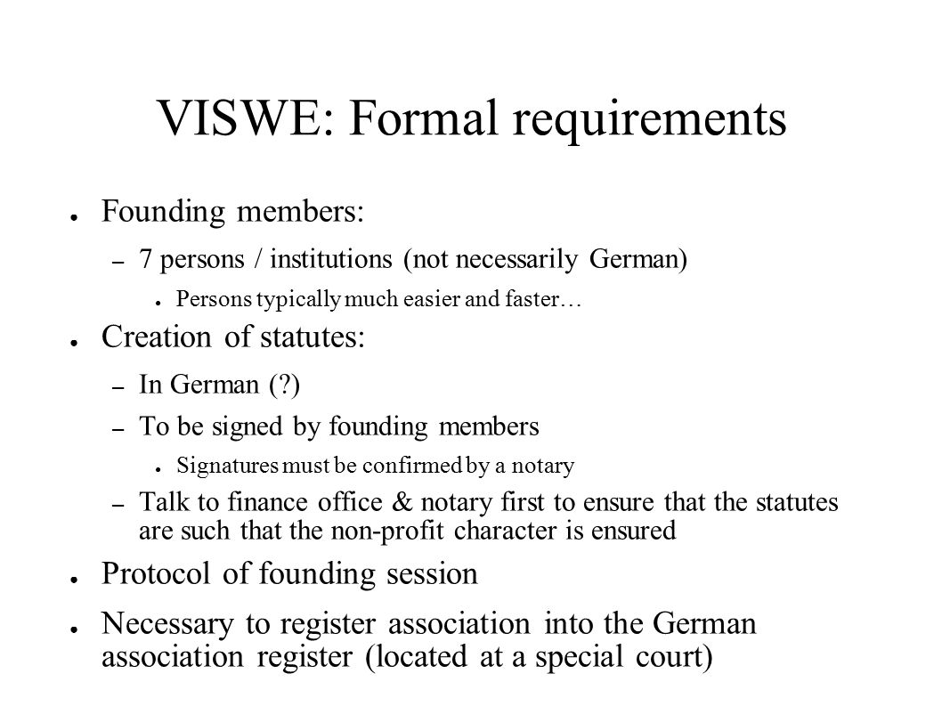 VISWE: Formal requirements ● Founding members: – 7 persons / institutions (not necessarily German) ● Persons typically much easier and faster… ● Creation of statutes: – In German ( ) – To be signed by founding members ● Signatures must be confirmed by a notary – Talk to finance office & notary first to ensure that the statutes are such that the non-profit character is ensured ● Protocol of founding session ● Necessary to register association into the German association register (located at a special court)