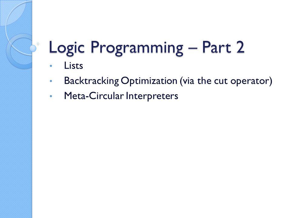 Logic Programming – Part 2 Lists Backtracking Optimization (via the cut operator) Meta-Circular Interpreters