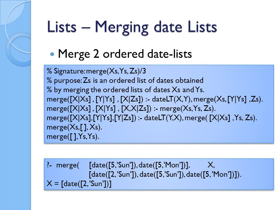 Lists – Merging date Lists Merge 2 ordered date-lists % Signature: merge(Xs, Ys, Zs)/3 % purpose: Zs is an ordered list of dates obtained % by merging the ordered lists of dates Xs and Ys.