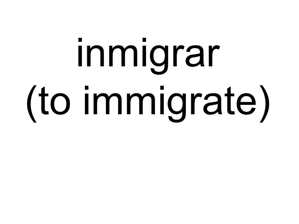 inmigrar (to immigrate)