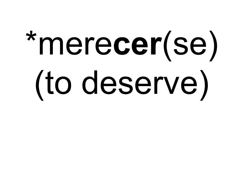 *merecer(se) (to deserve)