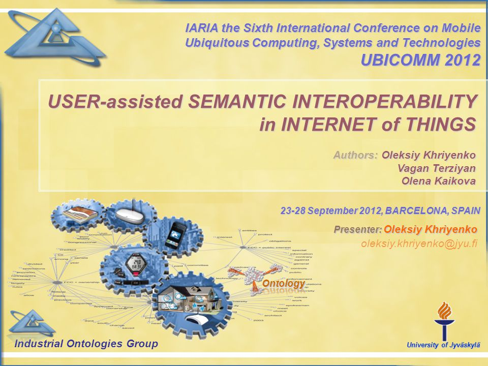 23-28 September 2012, BARCELONA, SPAIN USER-assisted SEMANTIC INTEROPERABILITY in INTERNET of THINGS Authors: Oleksiy Khriyenko Vagan Terziyan Olena K