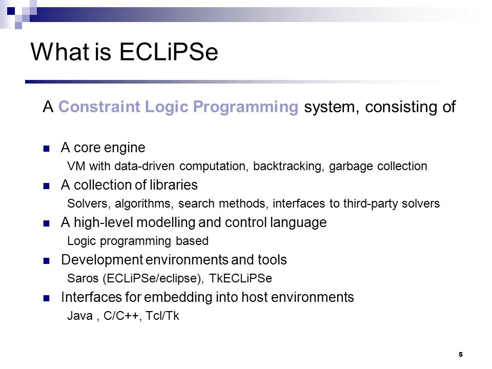 16 ECLiPSe Language for Scripting Logical variables (problem variables) with multiple attributes (domain, LP solution, reduced costs, tentative values, violations, …) Symbolic manipulation ( meta-programming ) to build symbolic constraints, post, decompose, inspect, etc Safe arithmetic unlimited precision integers and rationals, safe floating point interval arithmetic Search programming on top of built-in undo (backtrack) and copying facilities Data-driven computation for constraint propagation, external solver triggering, visualisation High-level building blocks solver-independent branch-and-bound, generalised propagation, specific hybridisation forms