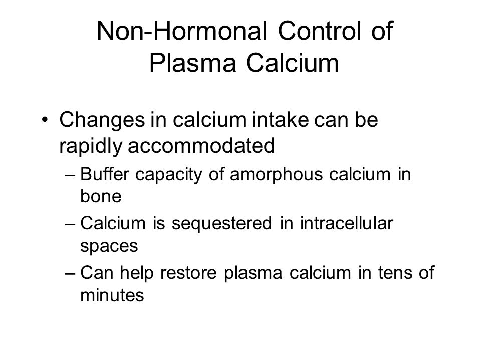 Non-Hormonal Control of Plasma Calcium Changes in calcium intake can be rapidly accommodated –Buffer capacity of amorphous calcium in bone –Calcium is sequestered in intracellular spaces –Can help restore plasma calcium in tens of minutes