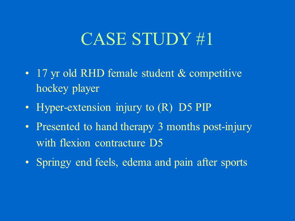 CASE STUDY #1 17 yr old RHD female student & competitive hockey player Hyper-extension injury to (R) D5 PIP Presented to hand therapy 3 months post-injury with flexion contracture D5 Springy end feels, edema and pain after sports