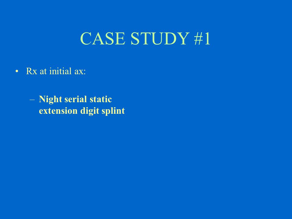 CASE STUDY #1 Rx at initial ax: –Night serial static extension digit splint