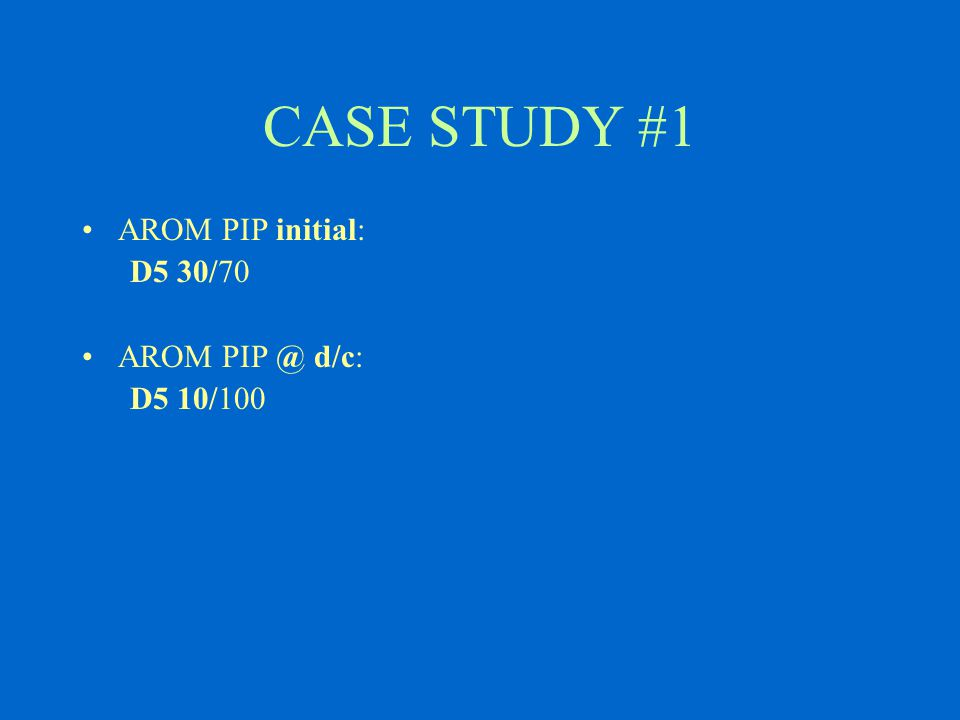 CASE STUDY #1 AROM PIP initial: D5 30/70 AROM PIP @ d/c: D5 10/100