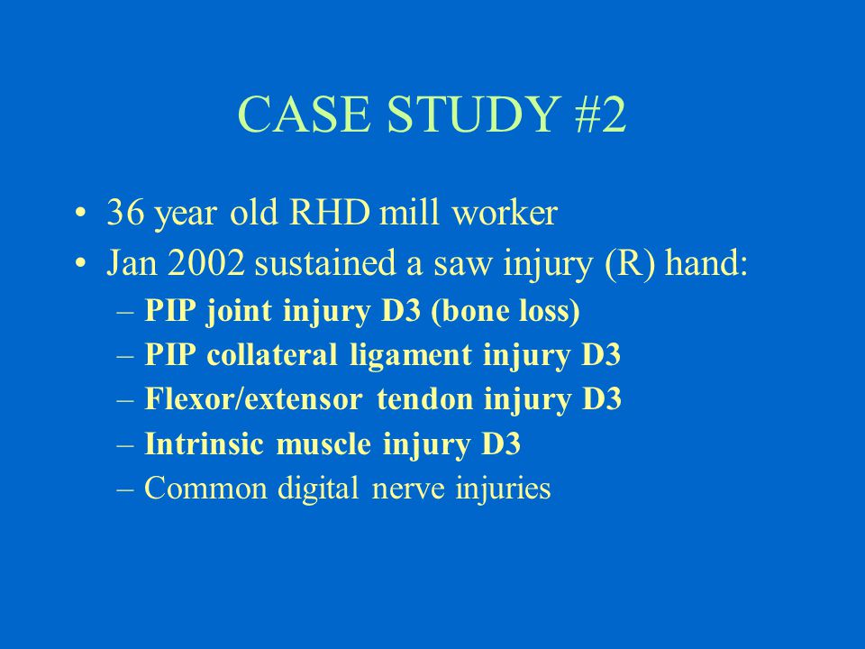 CASE STUDY #2 36 year old RHD mill worker Jan 2002 sustained a saw injury (R) hand: –PIP joint injury D3 (bone loss) –PIP collateral ligament injury D3 –Flexor/extensor tendon injury D3 –Intrinsic muscle injury D3 –Common digital nerve injuries