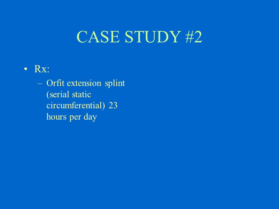CASE STUDY #2 Rx: –Orfit extension splint (serial static circumferential) 23 hours per day