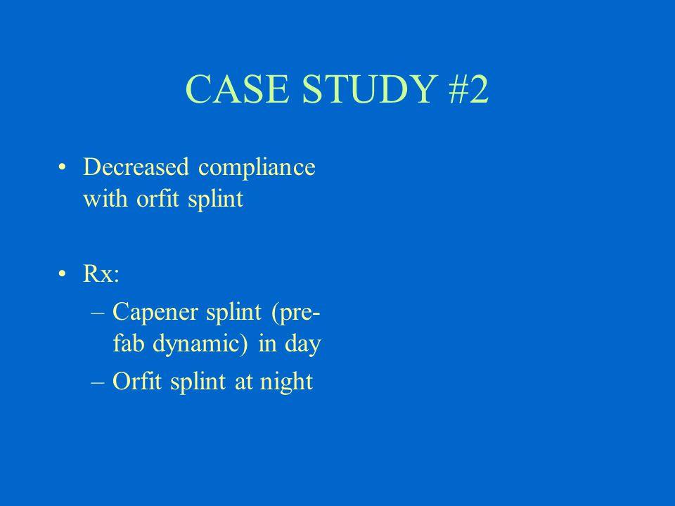 CASE STUDY #2 Decreased compliance with orfit splint Rx: –Capener splint (pre- fab dynamic) in day –Orfit splint at night