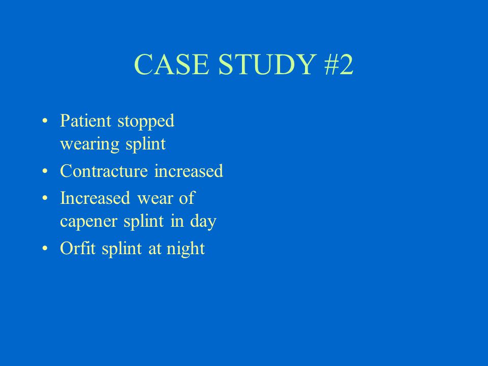 CASE STUDY #2 Patient stopped wearing splint Contracture increased Increased wear of capener splint in day Orfit splint at night