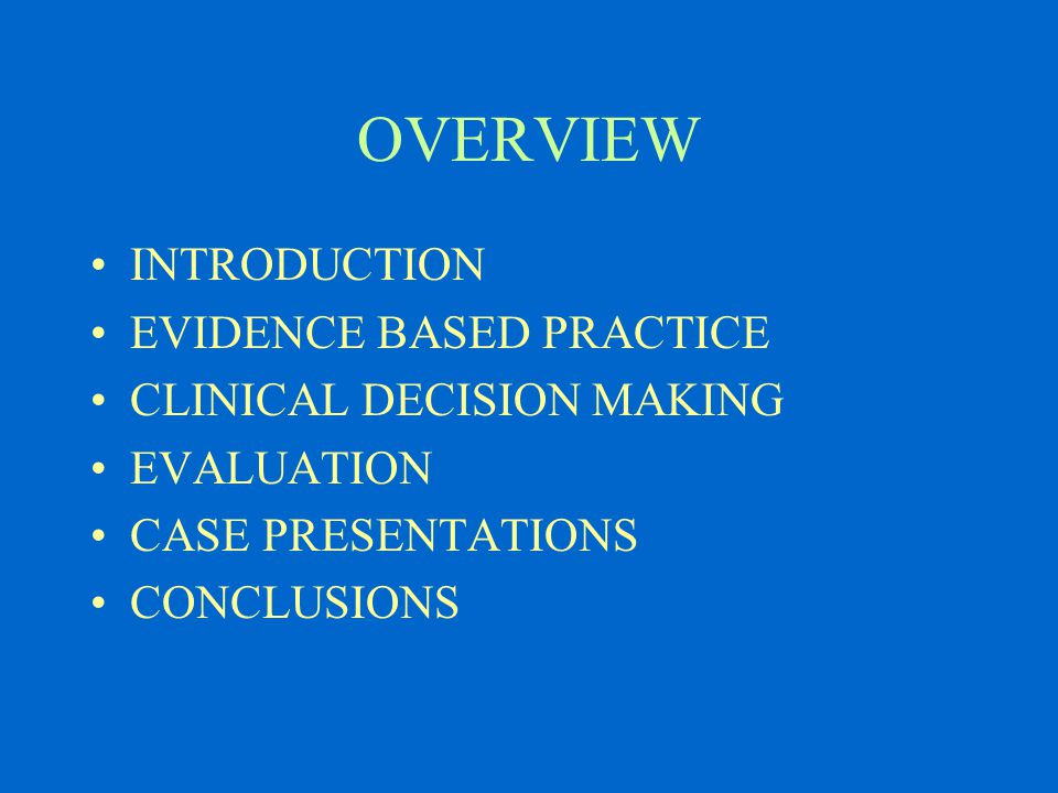 OVERVIEW INTRODUCTION EVIDENCE BASED PRACTICE CLINICAL DECISION MAKING EVALUATION CASE PRESENTATIONS CONCLUSIONS