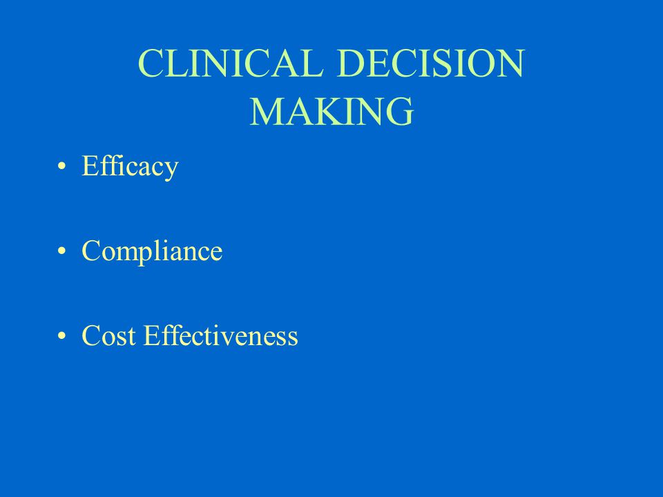 CLINICAL DECISION MAKING Efficacy Compliance Cost Effectiveness