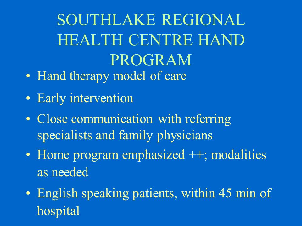 SOUTHLAKE REGIONAL HEALTH CENTRE HAND PROGRAM Hand therapy model of care Early intervention Close communication with referring specialists and family physicians Home program emphasized ++; modalities as needed English speaking patients, within 45 min of hospital