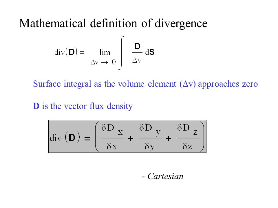 Mathematical definition of divergence - Cartesian Surface integral as the volume element (  v) approaches zero D is the vector flux density