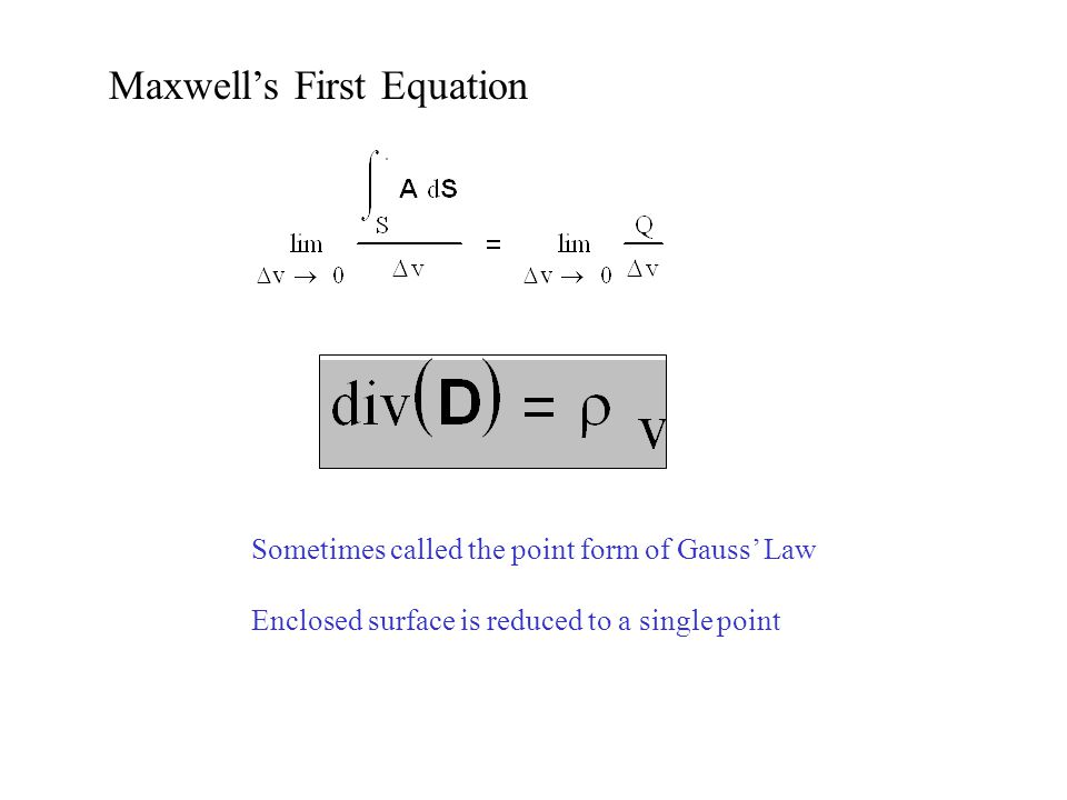 Maxwell's First Equation Sometimes called the point form of Gauss' Law Enclosed surface is reduced to a single point