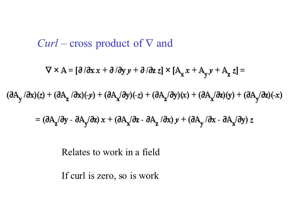 Curl – cross product of  and Relates to work in a field If curl is zero, so is work