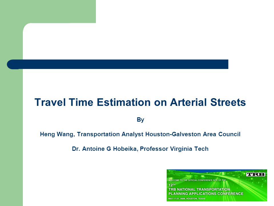 Travel Time Estimation on Arterial Streets By Heng Wang, Transportation Analyst Houston-Galveston Area Council Dr.