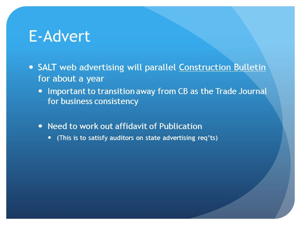 E-Advert SALT web advertising will parallel Construction Bulletin for about a year Important to transition away from CB as the Trade Journal for business consistency Need to work out affidavit of Publication (This is to satisfy auditors on state advertising req'ts)