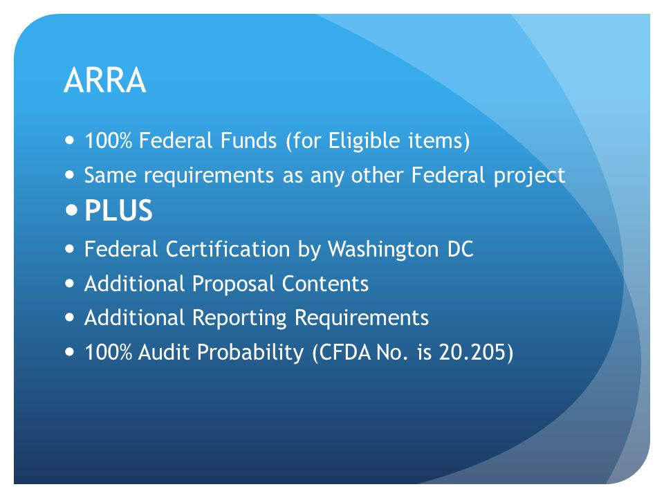ARRA 100% Federal Funds (for Eligible items) Same requirements as any other Federal project PLUS Federal Certification by Washington DC Additional Proposal Contents Additional Reporting Requirements 100% Audit Probability (CFDA No.