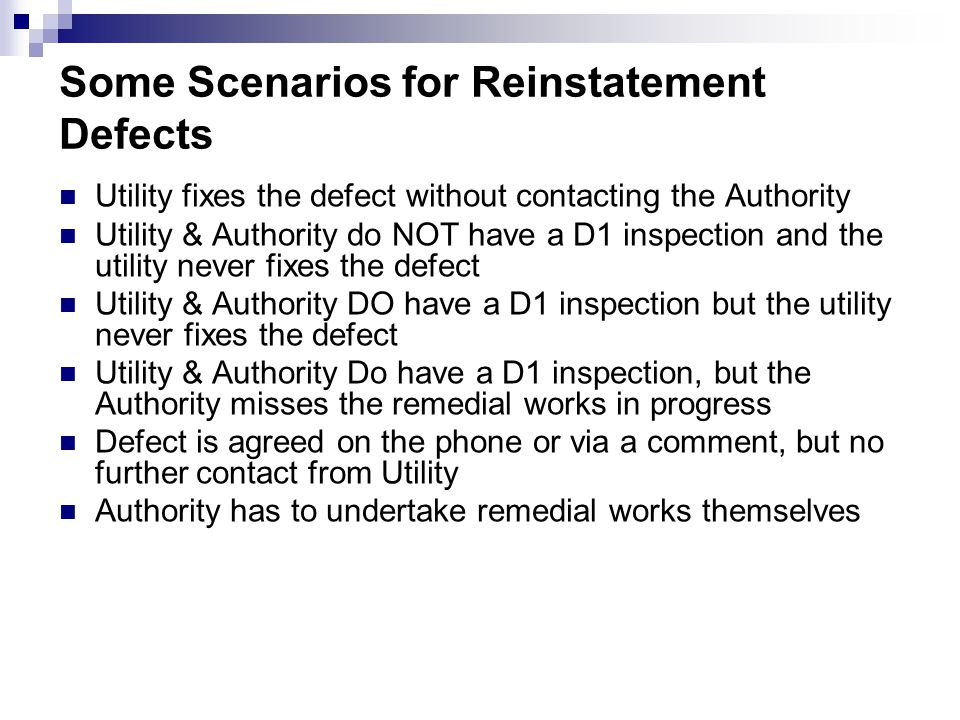 Some Scenarios for Reinstatement Defects Utility fixes the defect without contacting the Authority Utility & Authority do NOT have a D1 inspection and