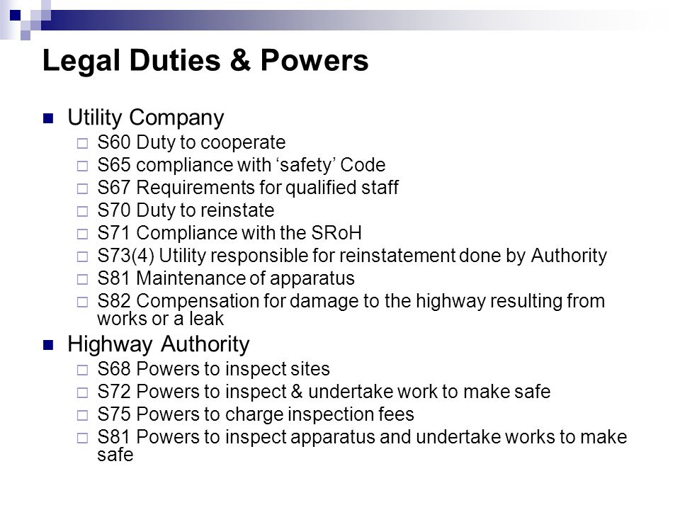 Legal Duties & Powers Utility Company  S60 Duty to cooperate  S65 compliance with 'safety' Code  S67 Requirements for qualified staff  S70 Duty to