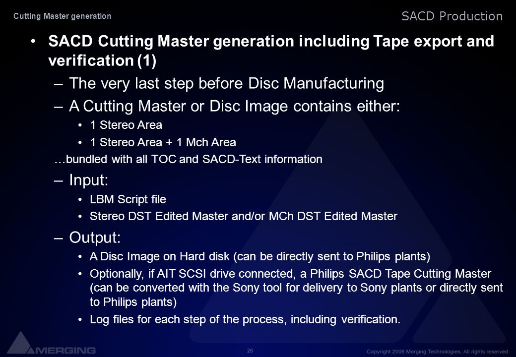 26 SACD Production SACD Cutting Master generation including Tape export and verification (1) –The very last step before Disc Manufacturing –A Cutting Master or Disc Image contains either: 1 Stereo Area 1 Stereo Area + 1 Mch Area …bundled with all TOC and SACD-Text information –Input: LBM Script file Stereo DST Edited Master and/or MCh DST Edited Master –Output: A Disc Image on Hard disk (can be directly sent to Philips plants) Optionally, if AIT SCSI drive connected, a Philips SACD Tape Cutting Master (can be converted with the Sony tool for delivery to Sony plants or directly sent to Philips plants) Log files for each step of the process, including verification.