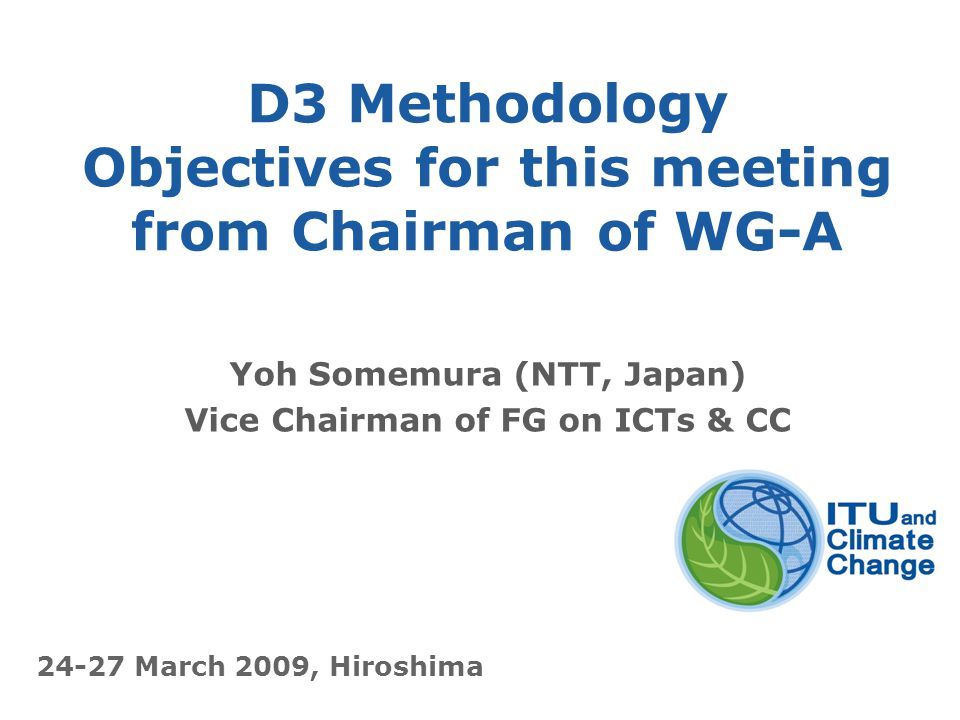 International Telecommunication Union D3 Methodology Objectives for this meeting from Chairman of WG-A Yoh Somemura (NTT, Japan) Vice Chairman of FG on ICTs & CC 24-27 March 2009, Hiroshima