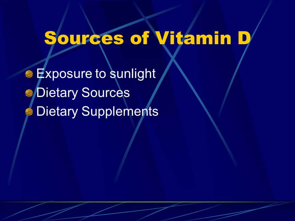 Sources of Vitamin D Exposure to sunlight Dietary Sources Dietary Supplements