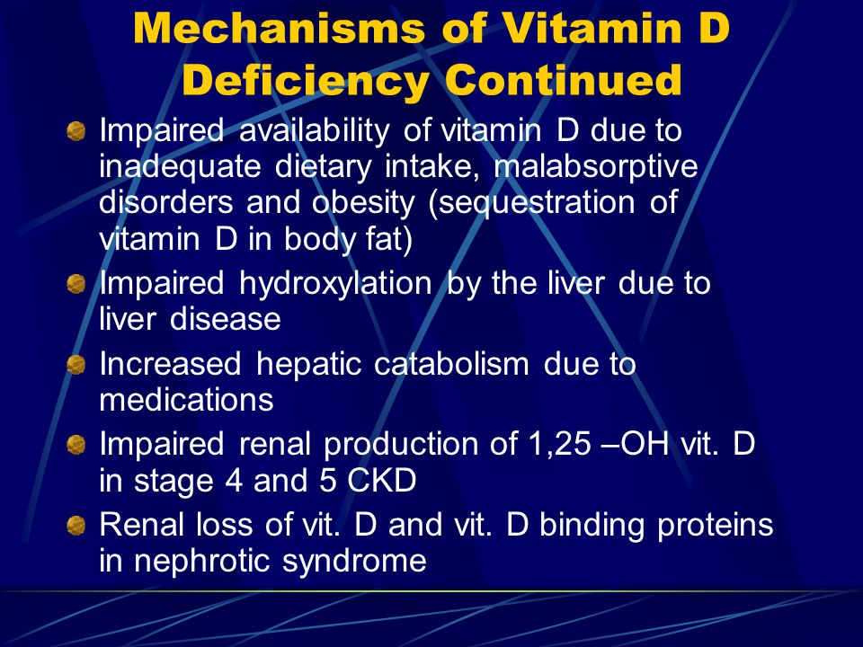 Mechanisms of Vitamin D Deficiency Continued Impaired availability of vitamin D due to inadequate dietary intake, malabsorptive disorders and obesity (sequestration of vitamin D in body fat) Impaired hydroxylation by the liver due to liver disease Increased hepatic catabolism due to medications Impaired renal production of 1,25 –OH vit.