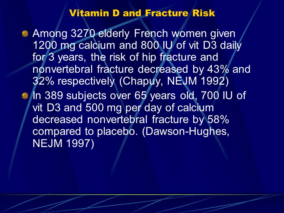 Vitamin D and Fracture Risk Among 3270 elderly French women given 1200 mg calcium and 800 IU of vit D3 daily for 3 years, the risk of hip fracture and nonvertebral fracture decreased by 43% and 32% respectively (Chapuy, NEJM 1992) In 389 subjects over 65 years old, 700 IU of vit D3 and 500 mg per day of calcium decreased nonvertebral fracture by 58% compared to placebo.