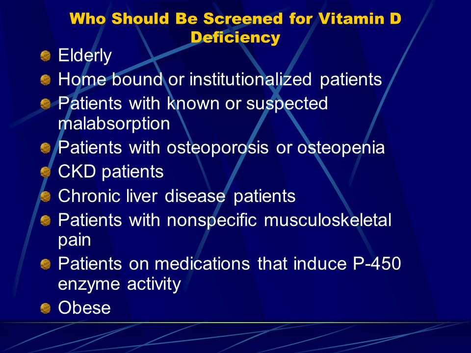 Who Should Be Screened for Vitamin D Deficiency Elderly Home bound or institutionalized patients Patients with known or suspected malabsorption Patients with osteoporosis or osteopenia CKD patients Chronic liver disease patients Patients with nonspecific musculoskeletal pain Patients on medications that induce P-450 enzyme activity Obese
