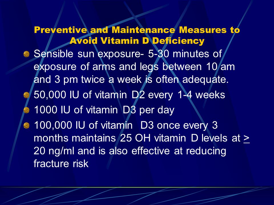 Preventive and Maintenance Measures to Avoid Vitamin D Deficiency Sensible sun exposure- 5-30 minutes of exposure of arms and legs between 10 am and 3 pm twice a week is often adequate.
