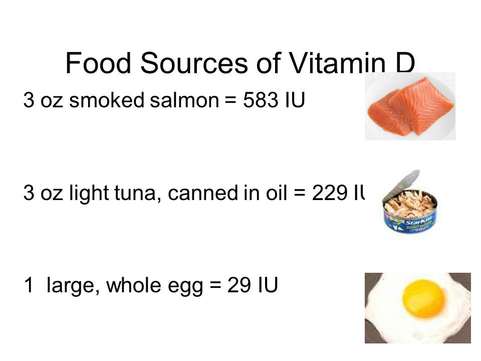 Foods Fortified with Vitamin D 8 oz skim milk = 115 IU 8 oz orange juice = 100 IU 1 cup Cheerios = 40 IU ½ cup yogurt = 40 IU