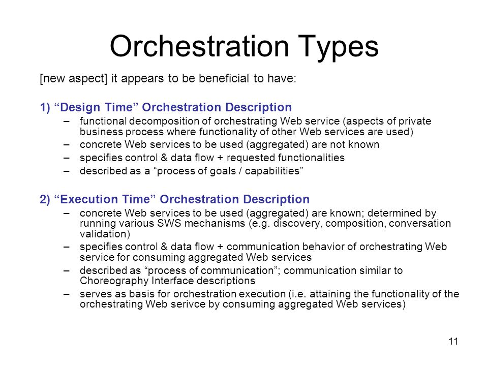 11 Orchestration Types [new aspect] it appears to be beneficial to have: 1) Design Time Orchestration Description –functional decomposition of orchestrating Web service (aspects of private business process where functionality of other Web services are used) –concrete Web services to be used (aggregated) are not known –specifies control & data flow + requested functionalities –described as a process of goals / capabilities 2) Execution Time Orchestration Description –concrete Web services to be used (aggregated) are known; determined by running various SWS mechanisms (e.g.