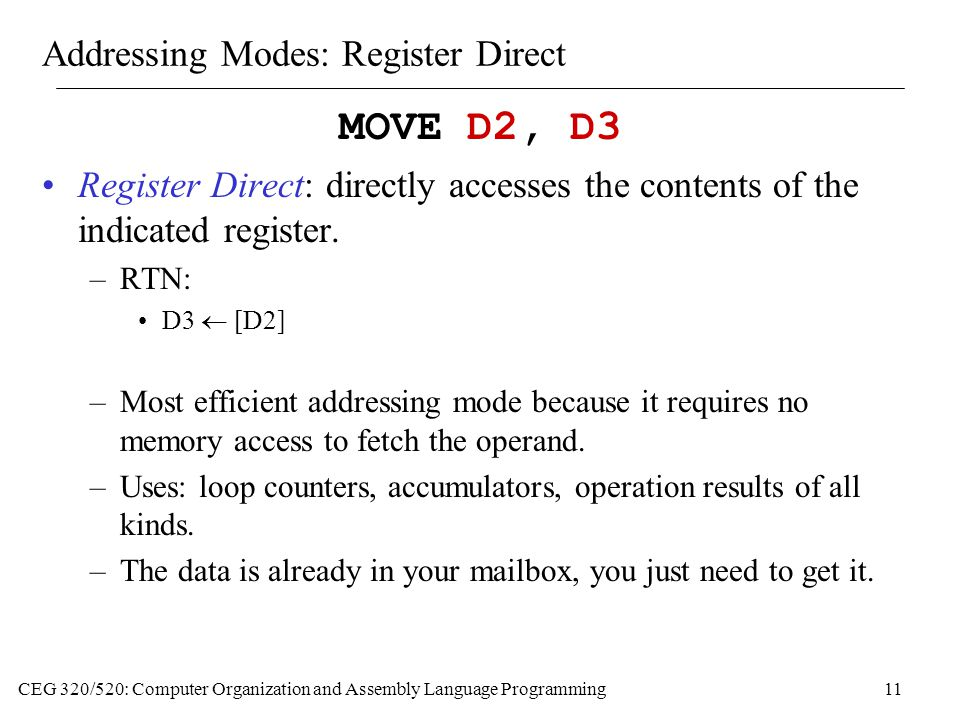 CEG 320/520: Computer Organization and Assembly Language Programming11 Addressing Modes: Register Direct MOVE D2, D3 Register Direct: directly accesses the contents of the indicated register.
