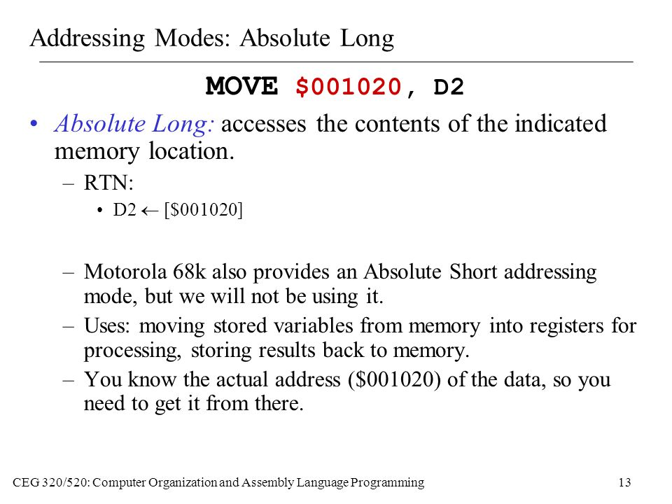 CEG 320/520: Computer Organization and Assembly Language Programming13 Addressing Modes: Absolute Long MOVE $001020, D2 Absolute Long: accesses the contents of the indicated memory location.