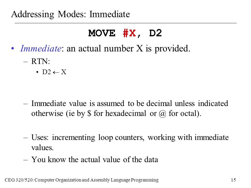 CEG 320/520: Computer Organization and Assembly Language Programming15 Addressing Modes: Immediate MOVE #X, D2 Immediate: an actual number X is provided.