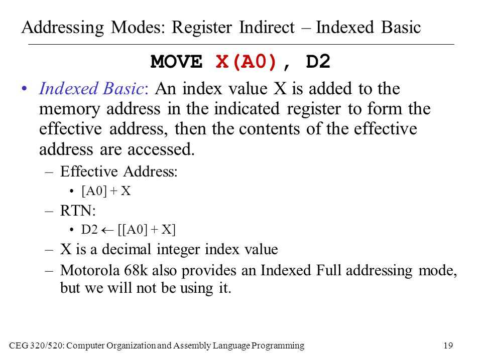 CEG 320/520: Computer Organization and Assembly Language Programming19 Addressing Modes: Register Indirect – Indexed Basic MOVE X(A0), D2 Indexed Basic: An index value X is added to the memory address in the indicated register to form the effective address, then the contents of the effective address are accessed.