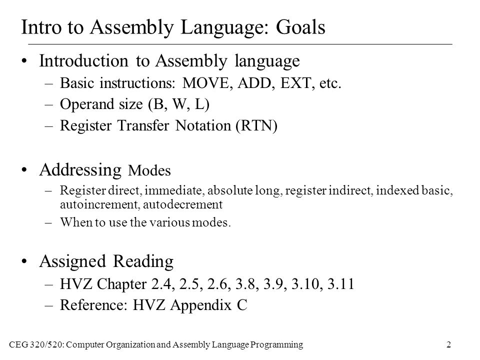 CEG 320/520: Computer Organization and Assembly Language Programming2 Intro to Assembly Language: Goals Introduction to Assembly language –Basic instructions: MOVE, ADD, EXT, etc.
