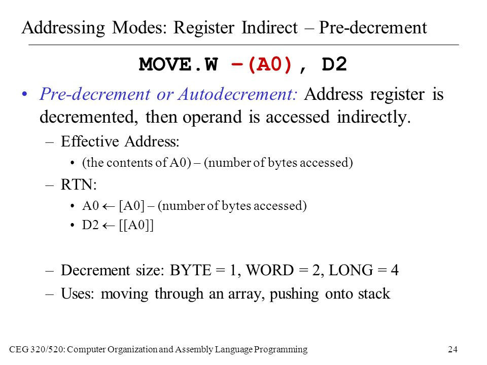 CEG 320/520: Computer Organization and Assembly Language Programming24 Addressing Modes: Register Indirect – Pre-decrement MOVE.W –(A0), D2 Pre-decrement or Autodecrement: Address register is decremented, then operand is accessed indirectly.