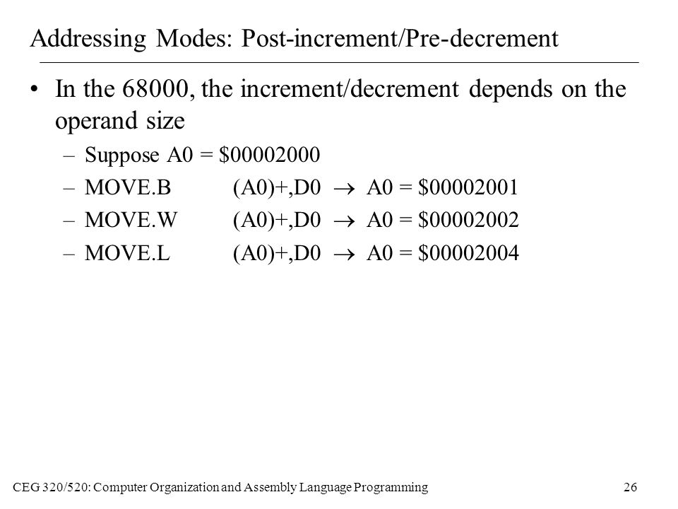 CEG 320/520: Computer Organization and Assembly Language Programming26 Addressing Modes: Post-increment/Pre-decrement In the 68000, the increment/decrement depends on the operand size –Suppose A0 = $00002000 –MOVE.B(A0)+,D0  A0 = $00002001 –MOVE.W(A0)+,D0  A0 = $00002002 –MOVE.L(A0)+,D0  A0 = $00002004