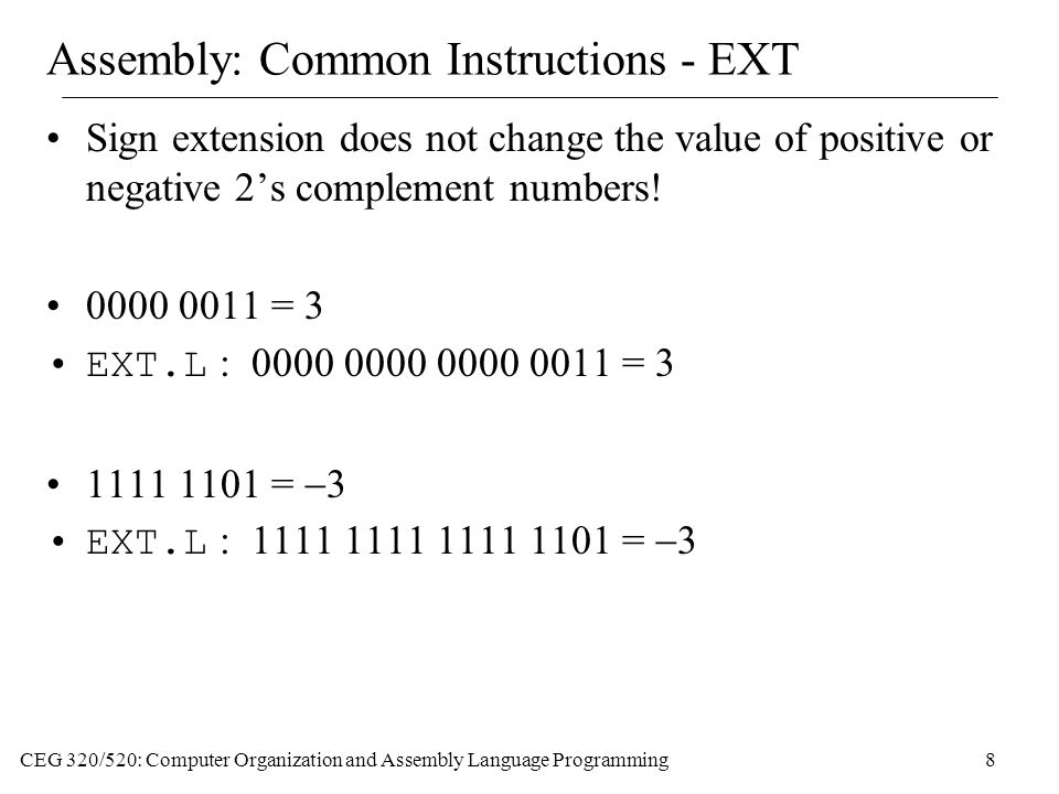 CEG 320/520: Computer Organization and Assembly Language Programming8 Assembly: Common Instructions - EXT Sign extension does not change the value of positive or negative 2's complement numbers.