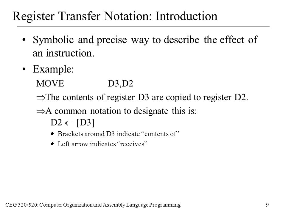 CEG 320/520: Computer Organization and Assembly Language Programming9 Register Transfer Notation: Introduction Symbolic and precise way to describe the effect of an instruction.