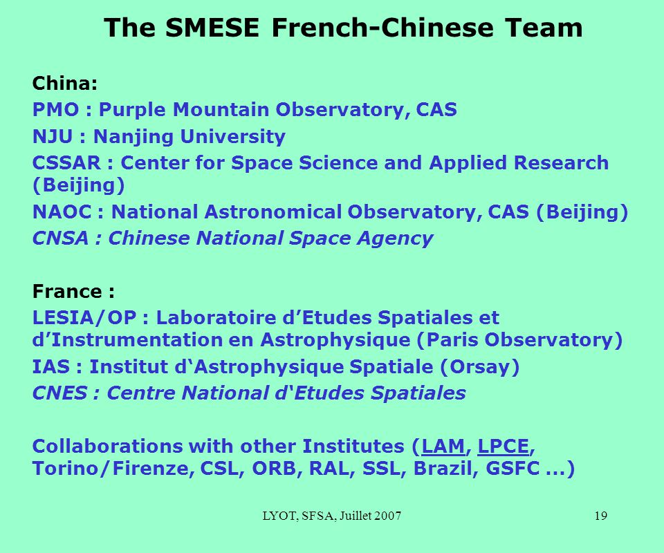 LYOT, SFSA, Juillet 200719 The SMESE French-Chinese Team China: PMO : Purple Mountain Observatory, CAS NJU : Nanjing University CSSAR : Center for Space Science and Applied Research (Beijing) NAOC : National Astronomical Observatory, CAS (Beijing) CNSA : Chinese National Space Agency France : LESIA/OP : Laboratoire d'Etudes Spatiales et d'Instrumentation en Astrophysique (Paris Observatory) IAS : Institut d'Astrophysique Spatiale (Orsay) CNES : Centre National d'Etudes Spatiales Collaborations with other Institutes (LAM, LPCE, Torino/Firenze, CSL, ORB, RAL, SSL, Brazil, GSFC...)